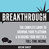 Breakthrough: The Complete Guide to Growing Your Platform & Blogging Your Way to a Full-Time Income