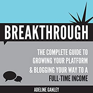 Breakthrough: The Complete Guide to Growing Your Platform & Blogging Your Way to a Full-Time Income Audiobook
