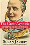 The Great Agnostic: Robert Ingersoll and American