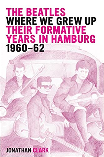 Book The Beatles: Where We Grew Up: Their Formative Years In Hamburg: 1960-1962
