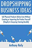 Dropship Business Ideas: Sell Physical Products Online Even Without Creating or Importing the Product Yourself (Shopify & Teespring Training Bundle)