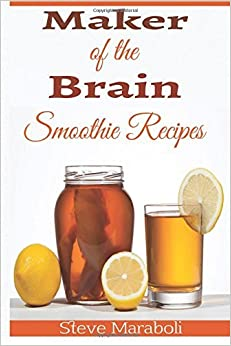 Maker Of the Brain Smoothies: 50 Brain Healthy and Green Smoothie Recipes Everyone can use to Boost Brain Power, Lose Belly Fat and Live Healthy! by Steve Maraboli (2015-05-25)