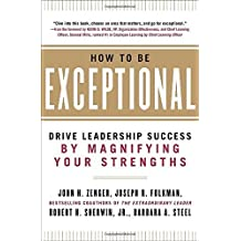 How to Be Exceptional: Drive Leadership Success By Magnifying Your Strengths by Zenger, John, Folkman, Joseph, Sherwin, Jr., Robert H., Stee 1st edition (2012) Hardcover