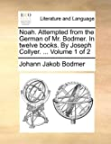 Noah Attempted from the German of Mr Bodmer in Twelve Books by Joseph Collyer, Johann Jakob Bodmer, 1140686569