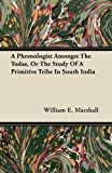 A Phrenologist Amongst the Todas, or the Study of a Primitive Tribe in South India, William E. Marshall, 1446069869