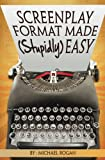 Screenplay Format Made (Stupidly) Easy: Vol.4 of the ScriptBully Screenwriting Collection