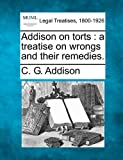 Addison on torts : a treatise on wrongs and their Remedies, C. G. Addison, 1240103123