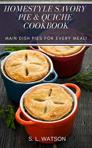Homestyle Savory Pie & Quiche Cookbook: Main Dish Pies For Every Meal! (Southern Cooking Recipes Book 77) by [Watson, S. L. ]
