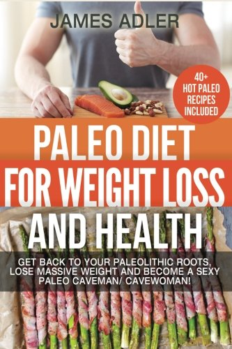 Paleo Diet For Weight Loss and Health: Get Back to your Paleolithic Roots, Lose Massive Weight and Become a Sexy Paleo Caveman/ Cavewoman! (Paleo, Paleo Recipes, Clean Eating) (Volume 1)