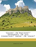 Colony, - or Free State ? Dependence, -or Just Connection ? Empire, - or Union ?, Alpheus H. Snow, 1146651171