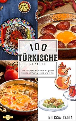 100 Türkische Rezepte: Die Türkische Küche für die ganze Familie - Einfach, Gesund und Lecker! (German Edition) by Melissa Cagla