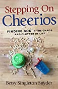 Stepping on Cheerios: Finding God in the Chaos and Clutter of Life by [Snyder, Betsy Singleton]