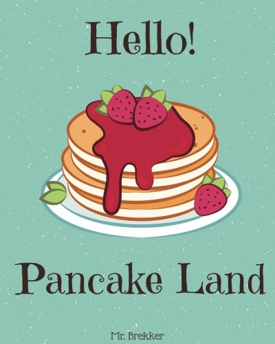 Hello! Pancake Land: 365 Days Of Delicious Pancake Recipes! (Pancakes for Breakfast Book, How to Make Pancakes, Pancake Toast Book, Pancake Cookbook, Pancake Recipe Book) (Volume 1) by Mr. Brekker