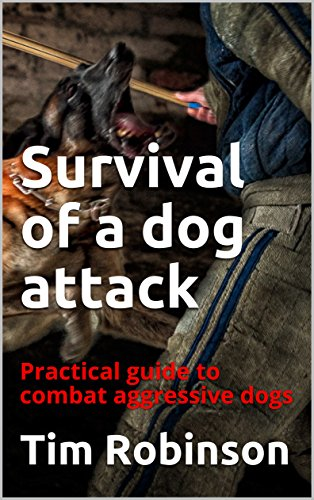 Survival of a dog attack: Practical guide to combat aggressive dogs by [Robinson, Tim]