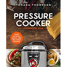 Pressure Cooker Cookbook 2018: Easy, Healthy and Delicious Recipes for Any Pressure Cooker - Including Instant Pot: Enjoy these Wonderful Recipes Prepared in Your Pressure Cooker / Instant Pot
