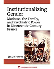 Institutionalizing Gender: Madness, the Family, and Psychiatric Power in Nineteenth-Century France