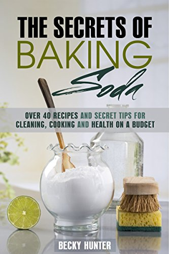 The Secrets of Baking Soda: Over 40 Recipes and Secret Tips for Cleaning, Cooking and Health on a Budget (DIY Household Hacks and Tips) by [Hunter, Becky]