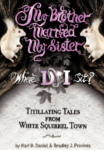 My Brother Married My Sister. Where Do I Sit?: Titillating Tales from White Squirrel Town - Karl B. Daniel; Bradley J. Provines