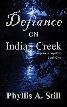 Defiance on Indian Creek (Dangerous Loyalties Book 1) by [Still, Phyllis A.]