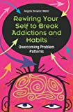 Rewiring Your Self to Break Addictions and Habits, Angela Browne-Miller, 0313353883