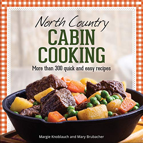 North Country Cabin Cooking: More Than 300 Quick & Easy Recipes by Margie Knoblauch, Mary Brubacher