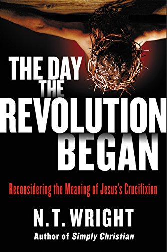 The Day the Revolution Began: Reconsidering the Meaning of Jesus's Crucifixion cover