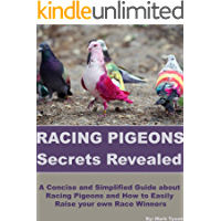 Racing Pigeons Secrets Revealed: A Concise and Simplified Guide about Racing Pigeons and How to Easily Raise your own Race Winners