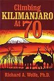 Climbing Kilimanjaro At 70, Richard A. Wolfe  PhD, 1932158901