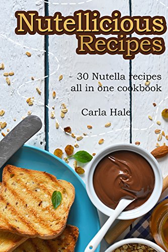 Nutellicious Recipes: 30 Nutella Recipes All in One Cookbook by Carla Hale