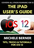 The iPad User's Guide to iOS 12: Tips, Tricks & Tutorials for Using iOS 12 on the iPad (iOS User Series Book 2)