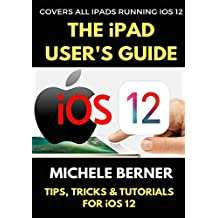 The iPad User's Guide to iOS 12: Tips, Tricks & Tutorials for Using iOS 12 on the iPad (iOS User Series)