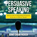 Persuasive Speaking: Discover the Art of Speaking Persuasively and Become an Effective Speaker Audiobook by Bowe Chaim Packer Narrated by Chris Brinkley