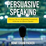Persuasive Speaking: Discover the Art of Speaking Persuasively and Become an Effective Speaker | Bowe Chaim Packer