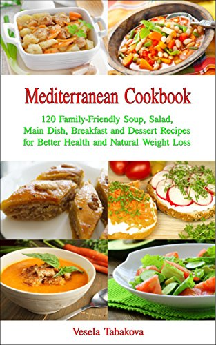 Mediterranean Cookbook: 120 Family-Friendly Soup, Salad, Main Dish, Breakfast and Dessert Recipes for Better Health and Natural Weight Loss: Fuss-free Dinner Recipes That Are Easy On The Budget