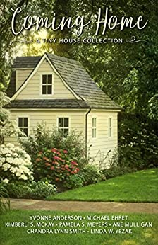 Coming Home ~ A Tiny House Collection by [Mulligan, Ane, Yezak, Linda W., Meyers, Pamela S., Anderson, Yvonne, McKay, Kimberli S., Ehret, Michael, Smith, Chandra Lynn]