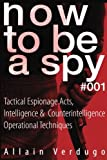 How To Be A Spy: Tactical Espionage Acts, Intelligence and Counterintelligence Operational Techniques