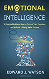 Emotional Intelligence: A Practical Guide on How to Control Your Emotions and Achieve Lifelong Social Success