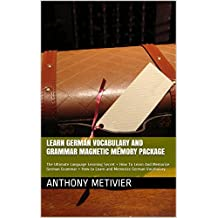 Learn German Vocabulary And Grammar Magnetic Memory Package: The Ultimate Language Learning Secret + How To Learn And Memorize German Grammar + How to Learn and Memorize German Vocabulary