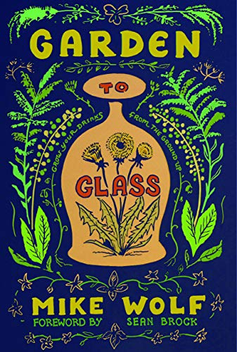 Garden to Glass: Grow Your Drinks from the Ground Up by Michael Wolf