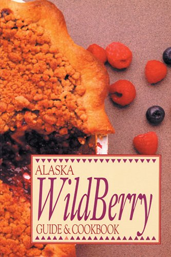 Alaska Wild Berry Guide and Cookbook by Alaska Northwest Publishing