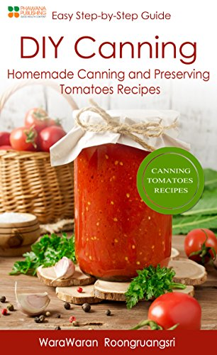 DIY Canning: Homemade Canning and Preserving Tomatoes Recipes, Easy Step-by-Step Guide (English Edition)