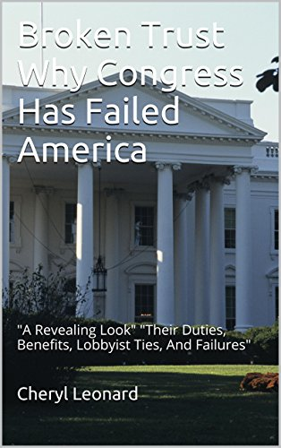 Broken Trust  Why Congress Has Failed America: 'A Revealing Look'  'Their Duties, Benefits, Lobbyist Ties, And Failures'