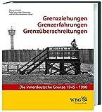 Grenzziehung - Grenzerfahrung - Grenzüberschreitung: Die innerdeutsche Grenze 1945 - 1990