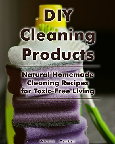 DIY Cleaning Products: Natural Homemade Cleaning Recipes for Toxic-Free Living: (Home Cleaning, Homemade Cleaning Products, Natural Cleaners) (Cleaning Products, Cleaning Indoors)