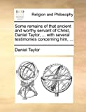 Some Remains of That Ancient and Worthy Servant of Christ, Daniel Taylor, with Several Testimonies Concerning Him, Daniel Taylor, 1140910825