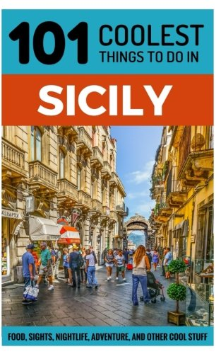 Sicily: Sicily Travel Guide: 101 Coolest Things to Do in Sicily (Italy Travel Guide, Travel to Sicily, Sicilian Food, Sicily Holidays, Palermo Travel Guide)