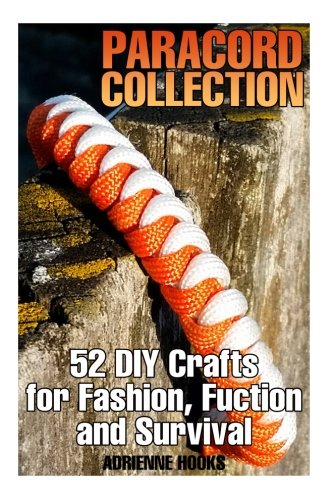Paracord Collection: 52 DIY Crafts for Fashion, Fuction and Survival: (Paracord Projects, Paracord Knots) by CreateSpace Independent Publishing Platform