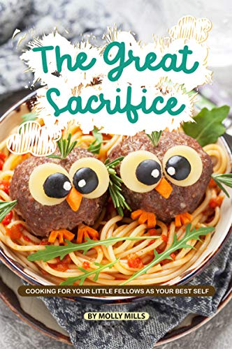 The Great Sacrifice: Cooking for your Little Fellows as Your Best Self by [Mills, Molly]