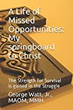 img - for A Life of Missed Opportunities: My springboard to Christ: The Strength for Survival is gained in the Struggle book / textbook / text book