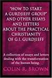 How to Start a Gurdjieff Group and Other Essays and Letters about the Practical Christianity of G. I. Gurdjieff, Colin R. Brown, 0595216102